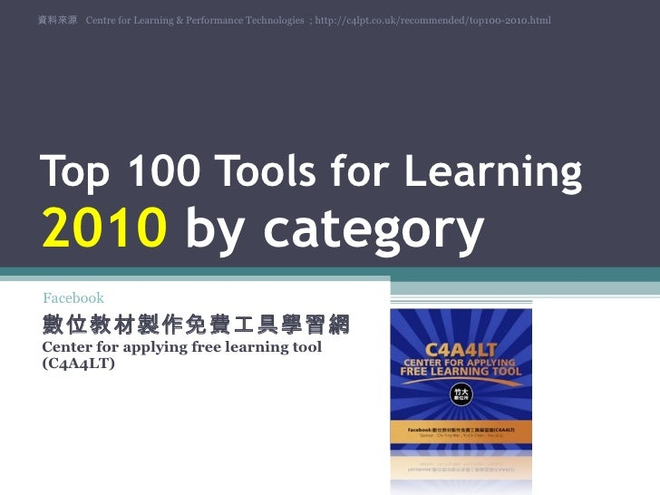Top 100 Tools for Learning  2010  by category 數位教材製作免費工具學習網  Center for applying free learning tool (C4A4LT) 資料來源  Centre ...