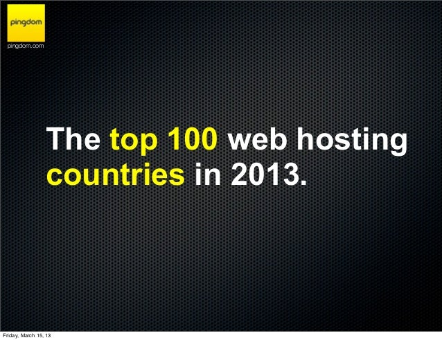 pingdom.com                 The top 100 web hosting                 countries in 2013.Friday, March 15, 13