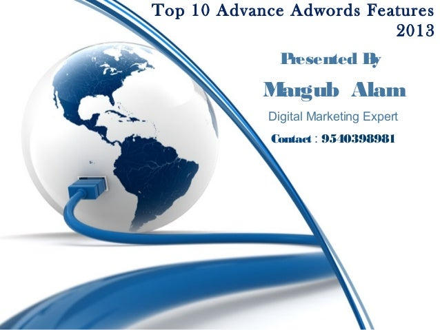 Top 10 Advance Adwords Features 2013 P resented B y  M argub Alam Digital Marketing Expert Contact : 9540398981