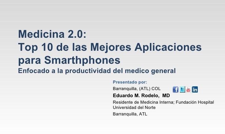 Medicina 2.0:Top 10 de las Mejores Aplicacionespara SmarthphonesEnfocado a la productividad del medico general            ...