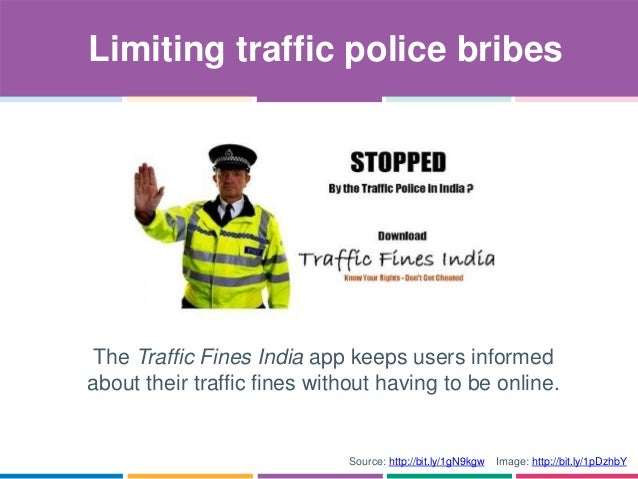 Limiting traffic police bribes Source: http://bit.ly/1gN9kgw Image: http://bit.ly/1pDzhbY The Traffic Fines India app keep...