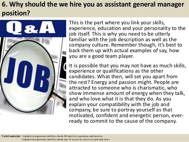 6. Why should the we hire you as assistant general manager position? This is the part where you link your skills, experien...