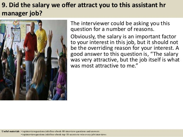 9. Did the salary we offer attract you to this assistant hr manager job? The interviewer could be asking you this question...