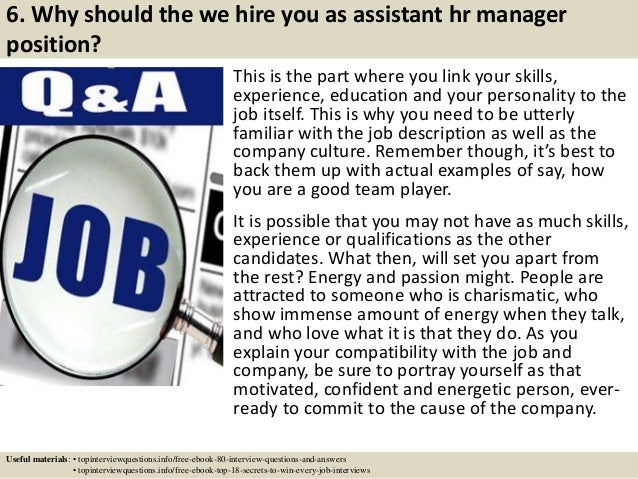 6. Why should the we hire you as assistant hr manager position? This is the part where you link your skills, experience, e...
