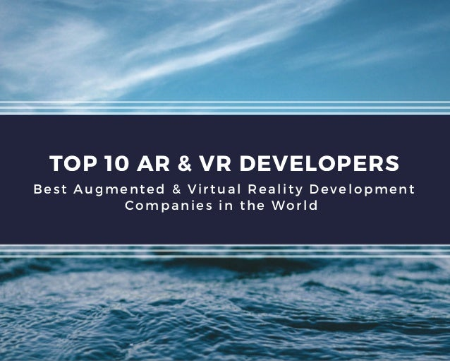 TOP 10 AR & VR DEVELOPERS Best Augmented & Virtual Reality Development Companies in the World