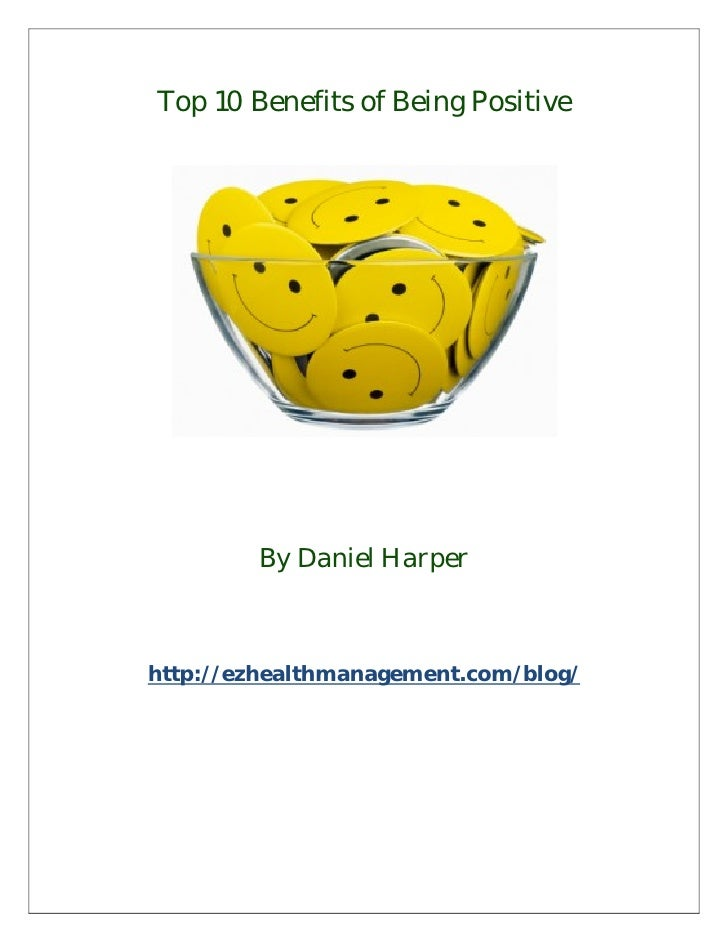 Top 10 Benefits of Being Positive        By Daniel Harperhttp://ezhealthmanagement.com/blog/
