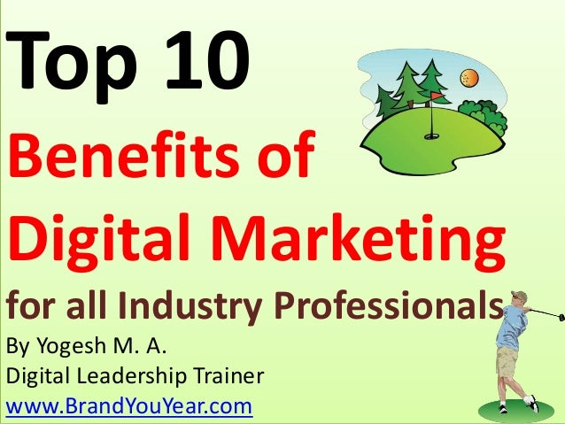 Top 10 Benefits of Digital Marketing for all Industry Professionals By Yogesh M. A. Digital Leadership Trainer www.BrandYo...