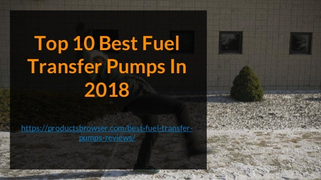 Top 10 Best Fuel Transfer Pumps In 2018 https://productsbrowser.com/best-fuel-transfer- pumps-reviews/