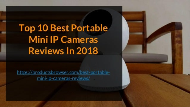 Top 10 Best Portable Mini IP Cameras Reviews In 2018 https://productsbrowser.com/best-portable- mini-ip-cameras-reviews/