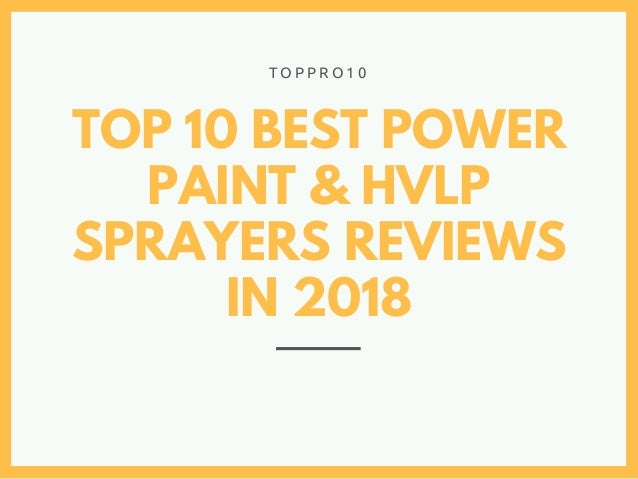 TOP 10 BEST POWER PAINT & HVLP SPRAYERS REVIEWS IN 2018 T O P P R O 1 0