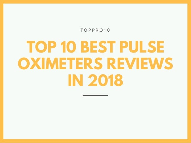 TOP 10 BEST PULSE OXIMETERS REVIEWS IN 2018 T O P P R O 1 0