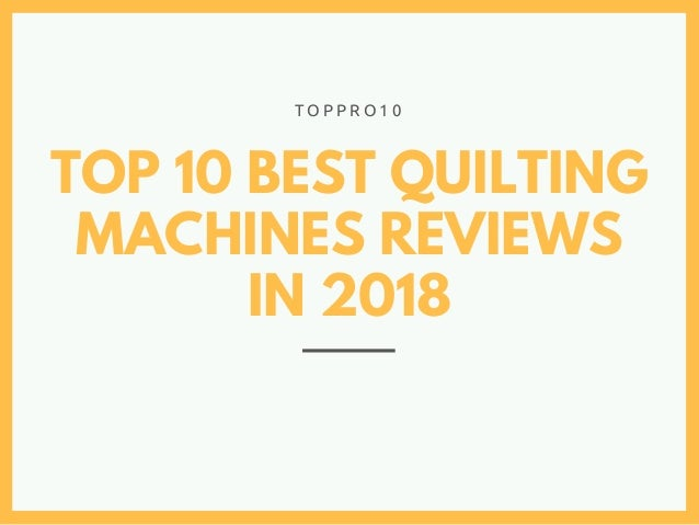 TOP 10 BEST QUILTING MACHINES REVIEWS IN 2018 T O P P R O 1 0