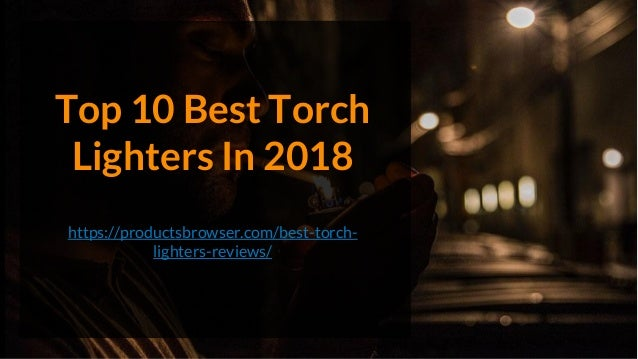 Top 10 Best Torch Lighters In 2018 https://productsbrowser.com/best-torch- lighters-reviews/