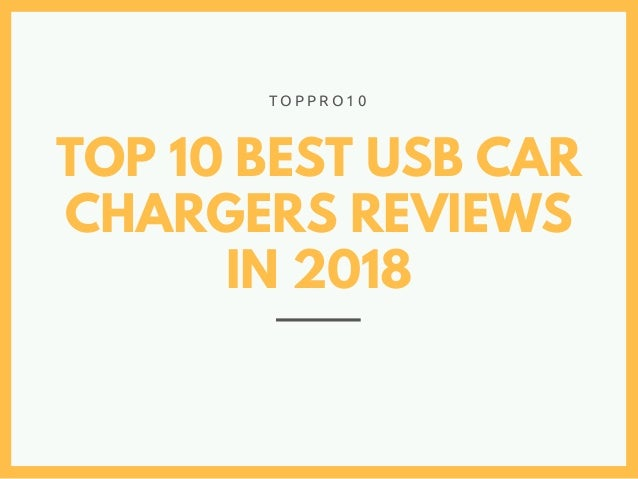 TOP 10 BEST USB CAR CHARGERS REVIEWS IN 2018 T O P P R O 1 0