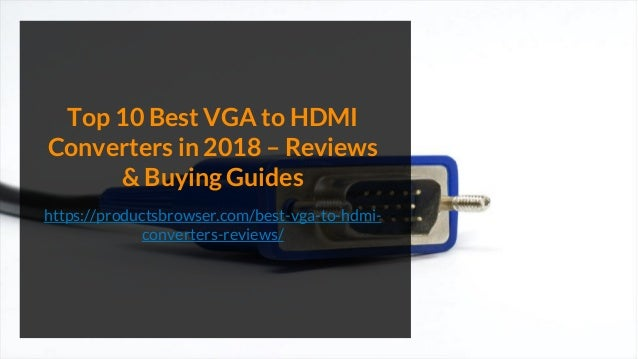 Top 10 Best VGA to HDMI Converters in 2018 – Reviews & Buying Guides https://productsbrowser.com/best-vga-to-hdmi- convert...