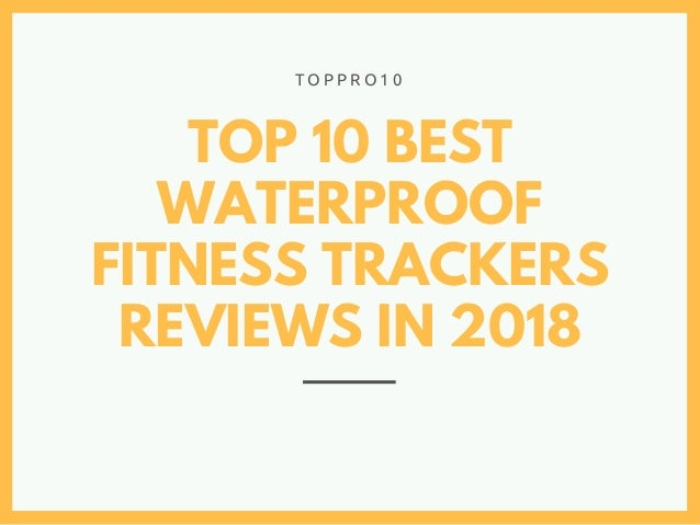 TOP 10 BEST WATERPROOF FITNESS TRACKERS REVIEWS IN 2018 T O P P R O 1 0
