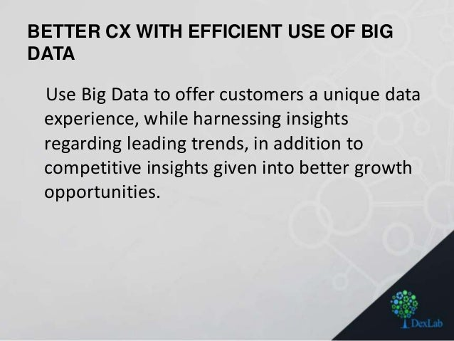 BETTER CX WITH EFFICIENT USE OF BIG DATA Use Big Data to offer customers a unique data experience, while harnessing insigh...