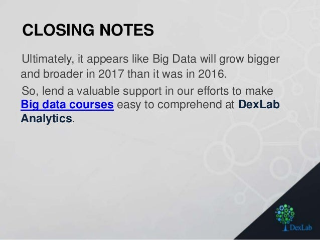 CLOSING NOTES Ultimately, it appears like Big Data will grow bigger and broader in 2017 than it was in 2016. So, lend a va...