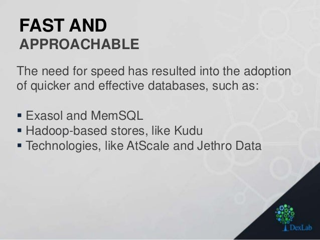 FAST AND APPROACHABLE The need for speed has resulted into the adoption of quicker and effective databases, such as:  Exa...