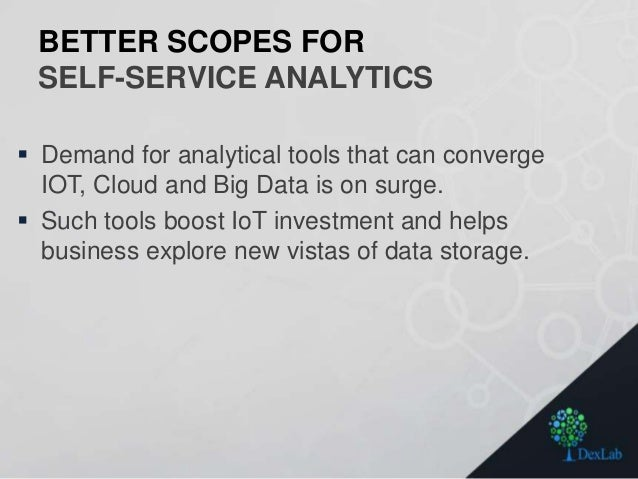 BETTER SCOPES FOR SELF-SERVICE ANALYTICS  Demand for analytical tools that can converge IOT, Cloud and Big Data is on sur...