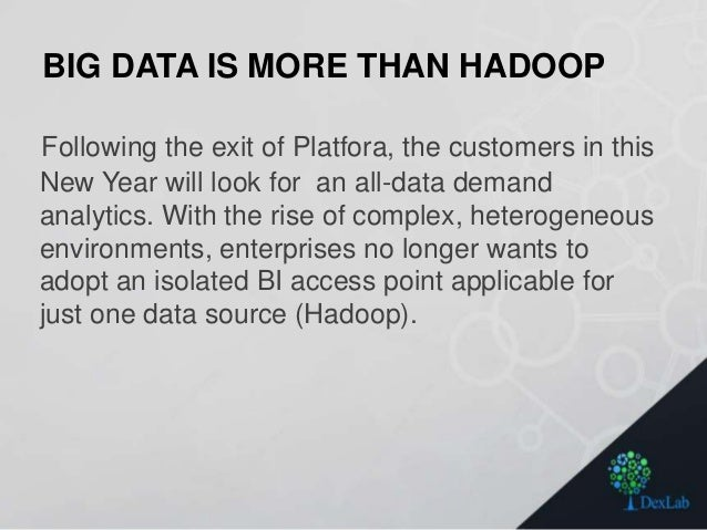 BIG DATA IS MORE THAN HADOOP Following the exit of Platfora, the customers in this New Year will look for an all-data dema...