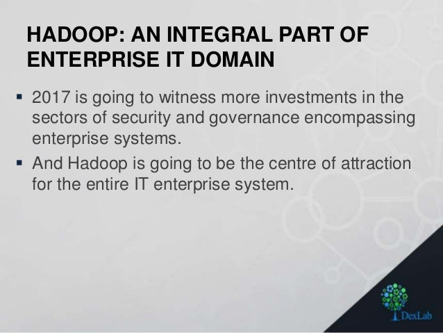 HADOOP: AN INTEGRAL PART OF ENTERPRISE IT DOMAIN  2017 is going to witness more investments in the sectors of security an...