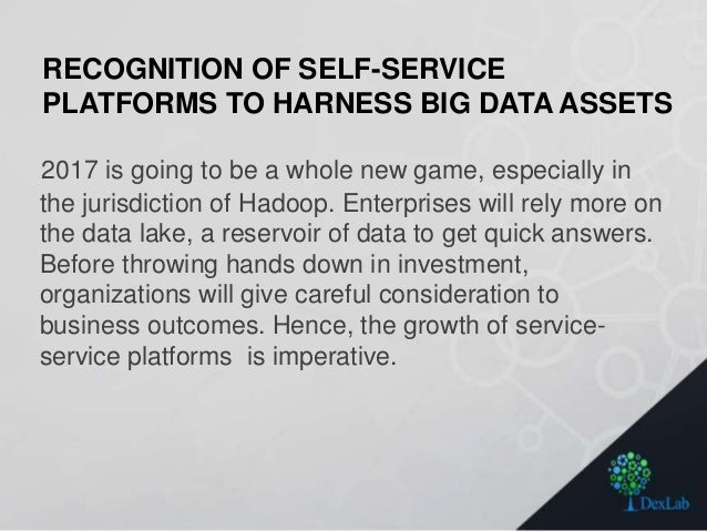 RECOGNITION OF SELF-SERVICE PLATFORMS TO HARNESS BIG DATA ASSETS 2017 is going to be a whole new game, especially in the j...