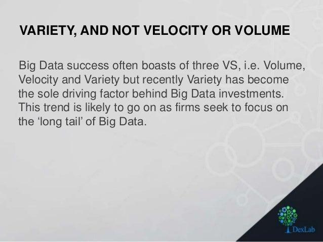 VARIETY, AND NOT VELOCITY OR VOLUME Big Data success often boasts of three VS, i.e. Volume, Velocity and Variety but recen...