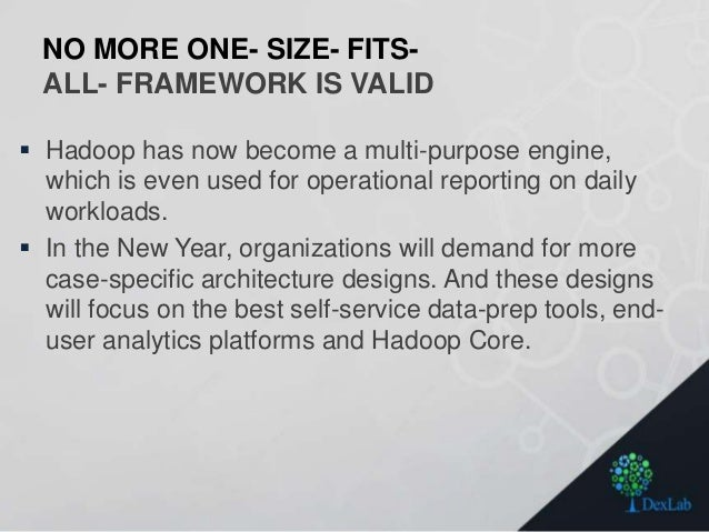 NO MORE ONE- SIZE- FITS- ALL- FRAMEWORK IS VALID  Hadoop has now become a multi-purpose engine, which is even used for op...