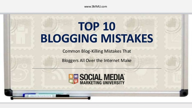 TOP 10 BLOGGING MISTAKES Common Blog-Killing Mistakes That Bloggers All Over the Internet Make www.SMMU.com