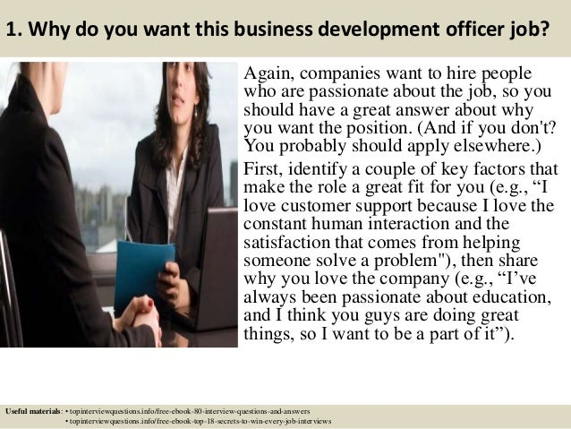 1. Why do you want this business development officer job? Again, companies want to hire people who are passionate about th...