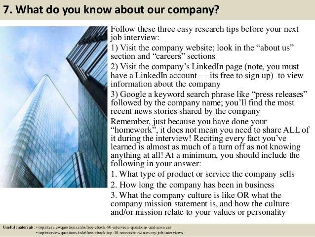 7. What do you know about our company? Follow these three easy research tips before your next job interview: 1) Visit the ...