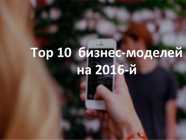 Top10 бизнес-моделей и трендов на 2016-й Top 10 бизнес-моделей на 2016-й