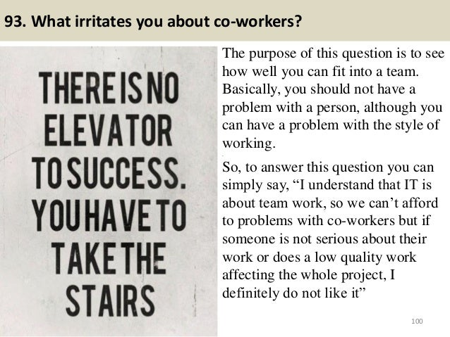 93. What irritates you about co-workers? The purpose of this question is to see how well you can fit into a team. Basicall...