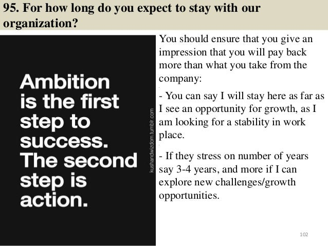 95. For how long do you expect to stay with our organization? You should ensure that you give an impression that you will ...