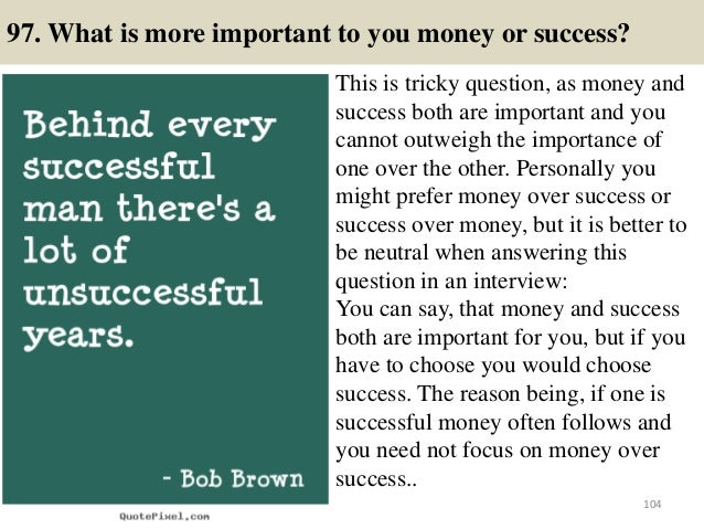 97. What is more important to you money or success? This is tricky question, as money and success both are important and y...