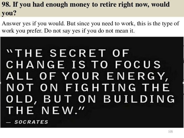 98. If you had enough money to retire right now, would you? Answer yes if you would. But since you need to work, this is t...
