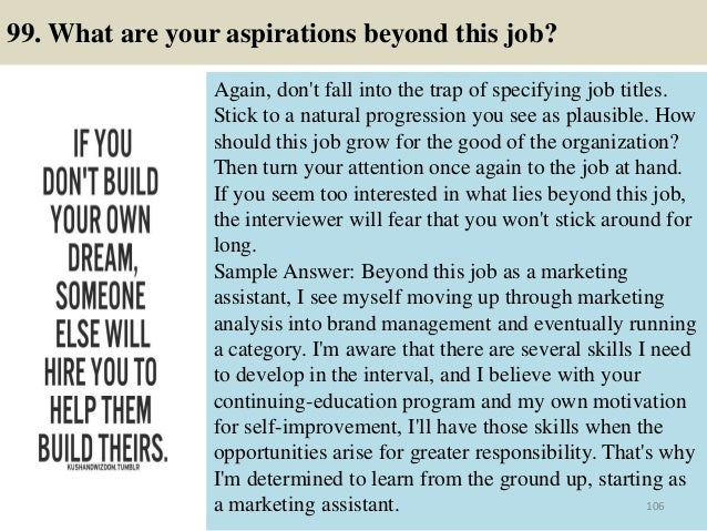99. What are your aspirations beyond this job? Again, don't fall into the trap of specifying job titles. Stick to a natura...