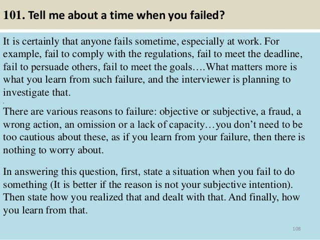 101. Tell me about a time when you failed? It is certainly that anyone fails sometime, especially at work. For example, fa...