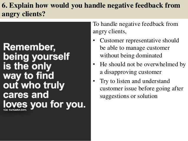 6. Explain how would you handle negative feedback from angry clients? To handle negative feedback from angry clients, • Cu...