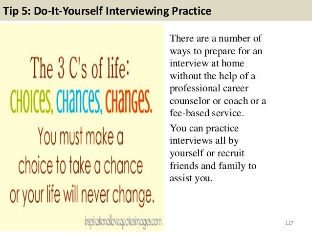 Tip 5: Do-It-Yourself Interviewing Practice There are a number of ways to prepare for an interview at home without the hel...