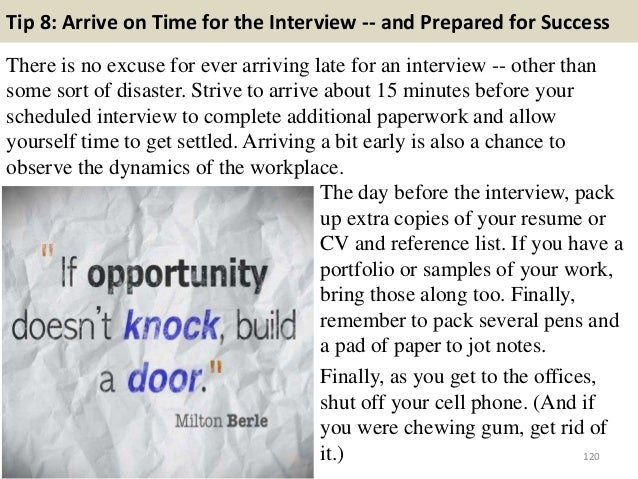 Tip 8: Arrive on Time for the Interview -- and Prepared for Success There is no excuse for ever arriving late for an inter...