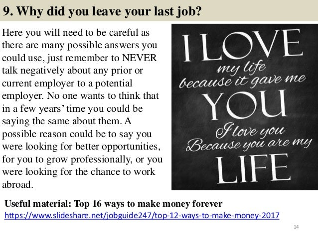 9. Why did you leave your last job? Here you will need to be careful as there are many possible answers you could use, jus...