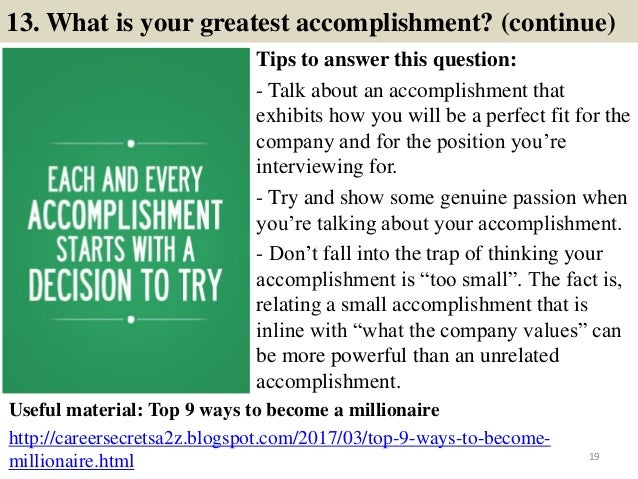 13. What is your greatest accomplishment? (continue) Tips to answer this question: - Talk about an accomplishment that exh...