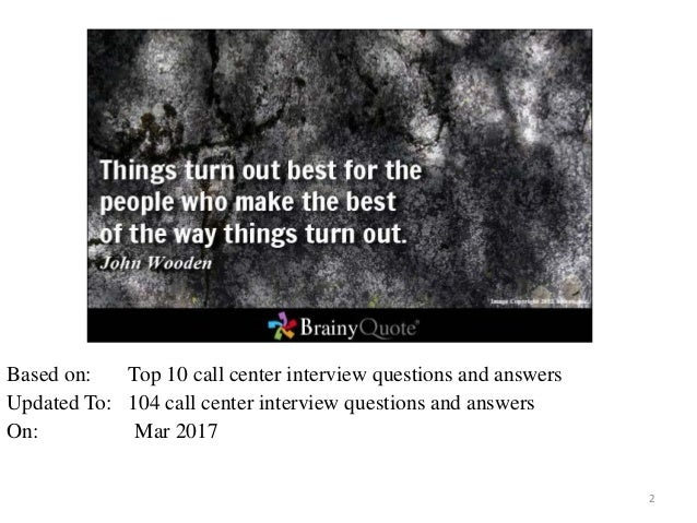 2 Based on: Top 10 call center interview questions and answers Updated To: 104 call center interview questions and answers...