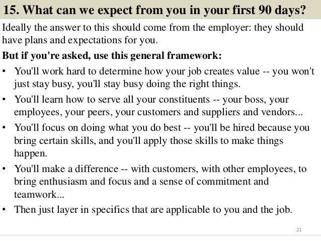 15. What can we expect from you in your first 90 days? Ideally the answer to this should come from the employer: they shou...