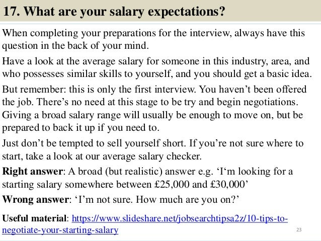 17. What are your salary expectations? When completing your preparations for the interview, always have this question in t...