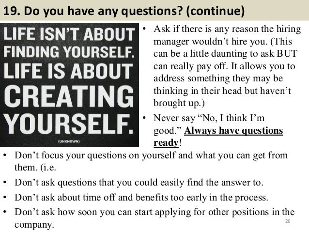19. Do you have any questions? (continue) • Ask if there is any reason the hiring manager wouldn't hire you. (This can be ...