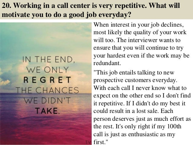 20. Working in a call center is very repetitive. What will motivate you to do a good job everyday? When interest in your j...