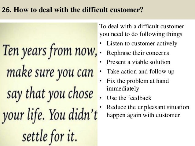 26. How to deal with the difficult customer? To deal with a difficult customer you need to do following things • Listen to...